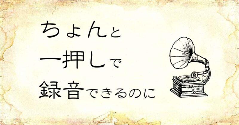 「ちょんと一押しで録音できるのに」という文字と、「蓄音器」のイラスト