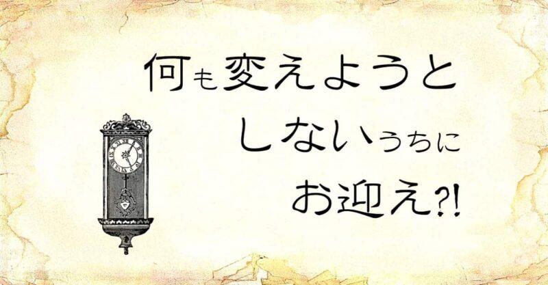 「何も変えようとしないうちにお迎え」という文字と、「時計」のイラスト